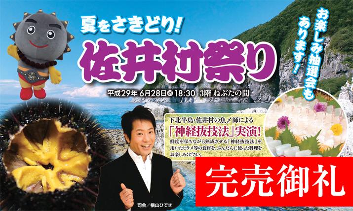 夏をさきどり!佐井村祭り(平成29年6月28日(水)開催 18:30〜 3階ねぶたの間)下北半島・佐井村の魚〆師による「神経抜技法」実現!鮮度を保ちながら熟成させる「神経抜技法」を用いたヒラメ等の食材を、ふんだんに使った料理をお楽しみください。おひとり様(税込)7,000円(料理・飲み放題付き)お楽しみ抽選会もあります!司会/横山ひでき