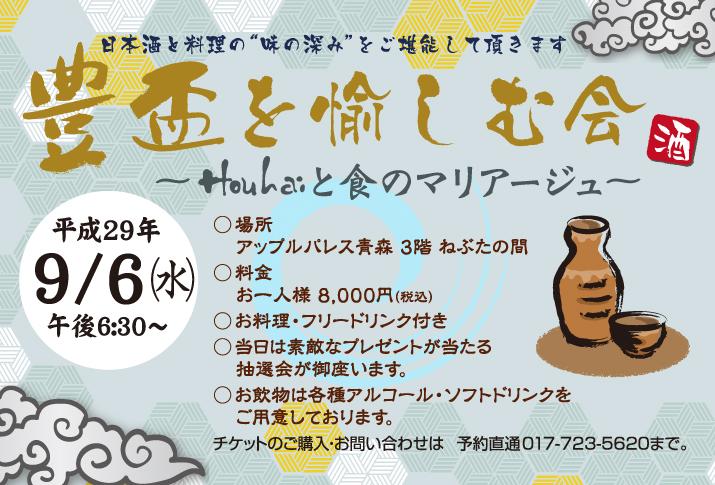 """■豊盃を愉しむ会~Houhaiと食のマリアージュ~ 日本酒と料理の""""味の深み""""をご堪能して頂きます ◆平成29年9/6(水) 午後6:30~ ◆料金 お一人様8,000円(税込) ◆お料理・フリードリンク付き ◆お飲物は各種アルコール・ソフトドリンクをご用意しております。 ◆当日は素敵なプレゼントが当たる抽選会が御座います。チケットのご購入・お問い合わせは 予約直通 017-723-5620まで"""